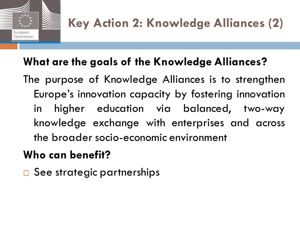 Key Action 2: Knowledge Alliances (2) What are the goals of the Knowledge Alliances? The purpose of Knowledge Alliances is to strengthen Europe's inno