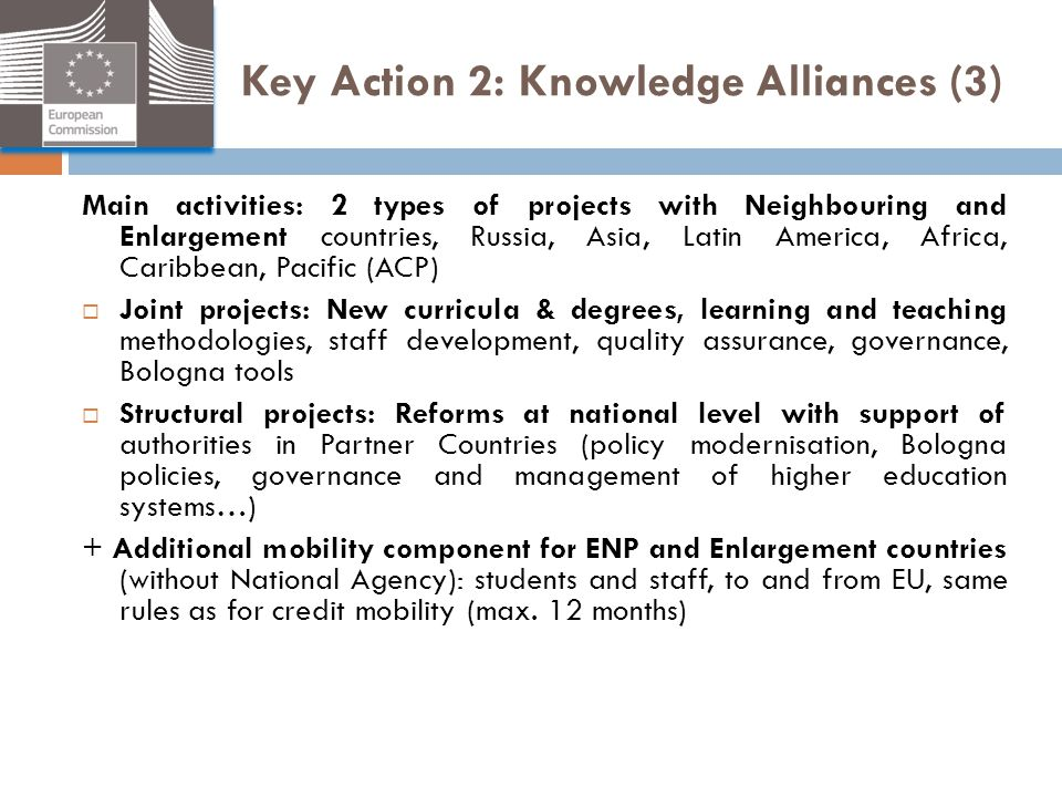 Key Action 2: Knowledge Alliances (3) Main activities: 2 types of projects with Neighbouring and Enlargement countries, Russia, Asia, Latin America, A