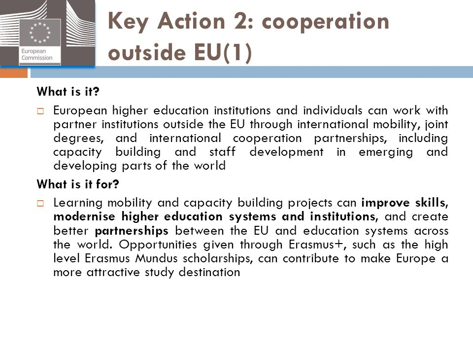 Key Action 2: cooperation outside EU(1) What is it?  European higher education institutions and individuals can work with partner institutions outsid