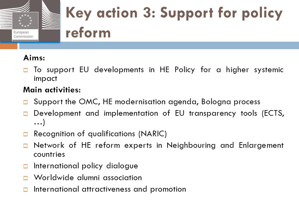 Key action 3: Support for policy reform Aims:  To support EU developments in HE Policy for a higher systemic impact Main activities:  Support the OM