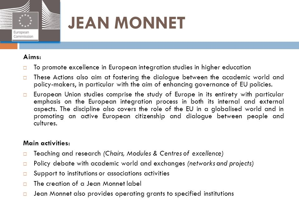 JEAN MONNET Aims:  To promote excellence in European integration studies in higher education  These Actions also aim at fostering the dialogue betwe