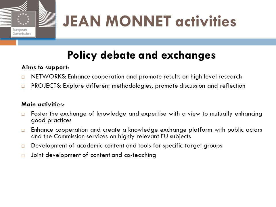 JEAN MONNET activities Policy debate and exchanges Aims to support:  NETWORKS: Enhance cooperation and promote results on high level research  PROJE