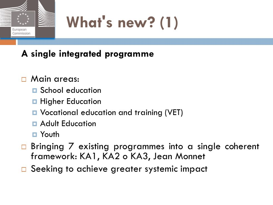 What's new? (1) A single integrated programme  Main areas:  School education  Higher Education  Vocational education and training (VET)  Adult Ed
