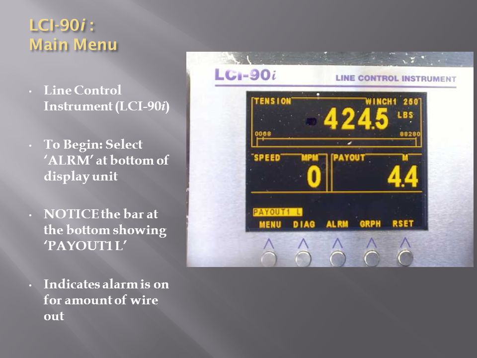 LCI-90i : Main Menu Line Control Instrument (LCI-90 i ) To Begin: Select 'ALRM' at bottom of display unit NOTICE the bar at the bottom showing 'PAYOUT