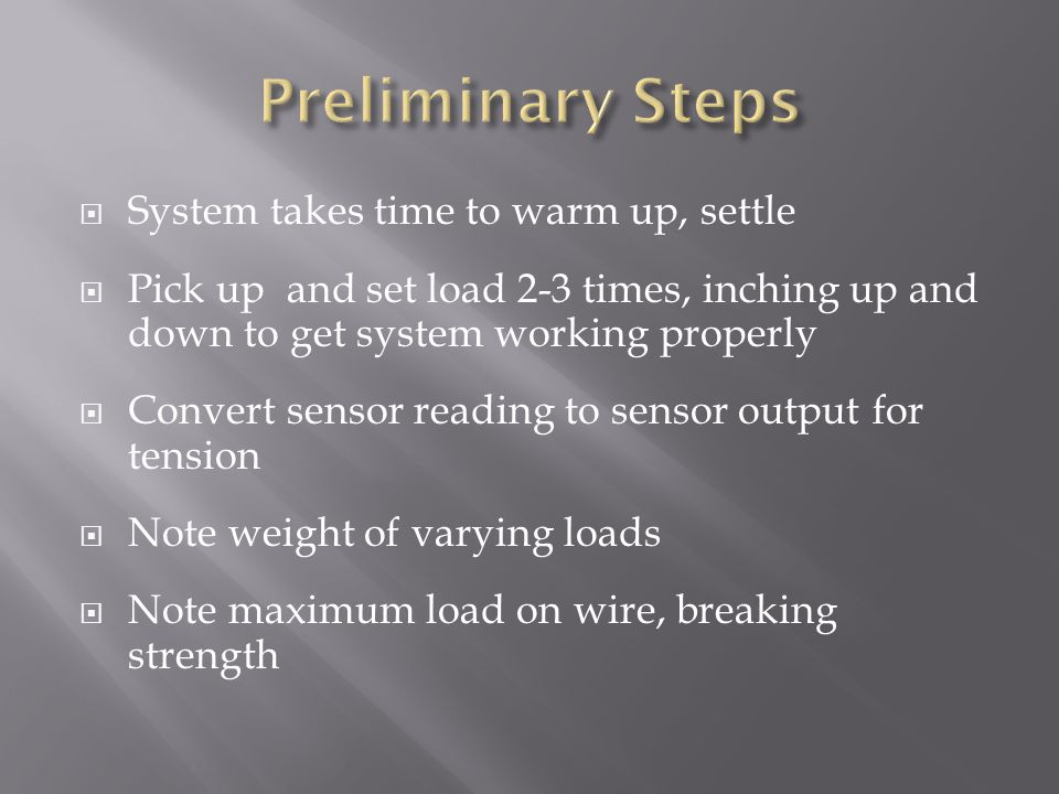  System takes time to warm up, settle  Pick up and set load 2-3 times, inching up and down to get system working properly  Convert sensor reading t