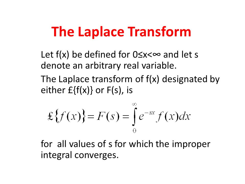 The Laplace Transform Let f(x) be defined for 0≤x<∞ and let s denote an arbitrary real variable. The Laplace transform of f(x) designated by either £{