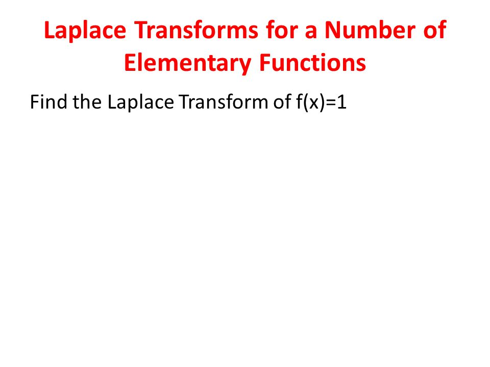 Laplace Transforms for a Number of Elementary Functions Find the Laplace Transform of f(x)=1