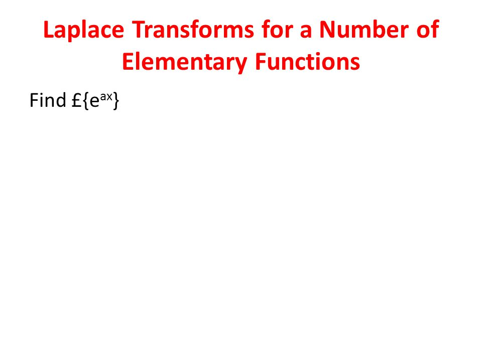 Laplace Transforms for a Number of Elementary Functions Find £{e ax }