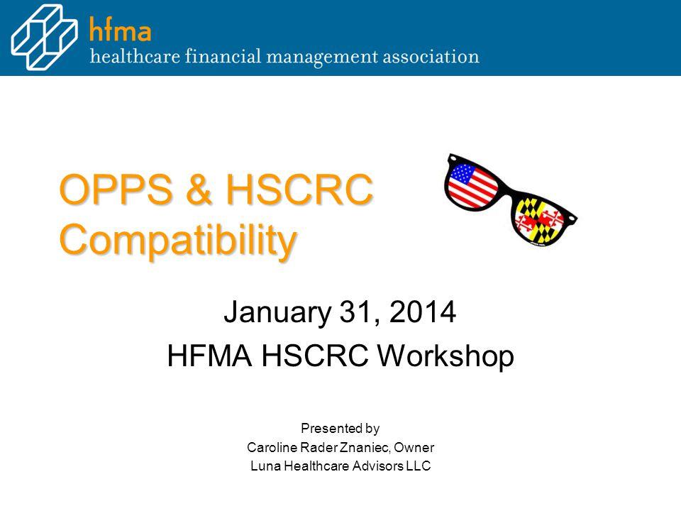 OPPS & HSCRC Compatibility January 31, 2014 HFMA HSCRC Workshop Presented by Caroline Rader Znaniec, Owner Luna Healthcare Advisors LLC