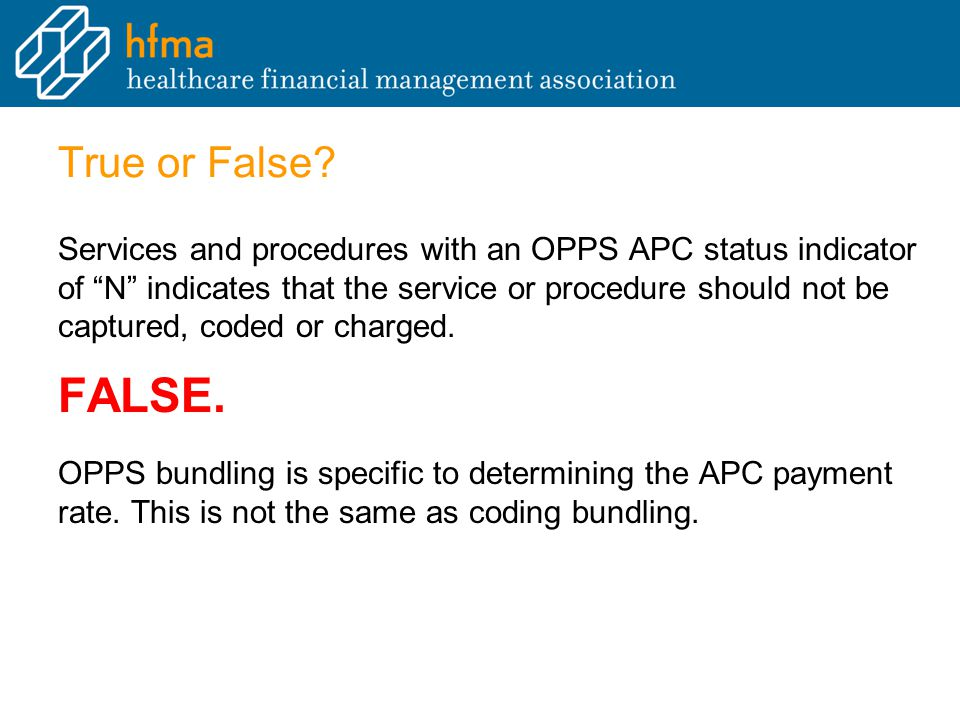 """True or False? Services and procedures with an OPPS APC status indicator of """"N"""" indicates that the service or procedure should not be captured, coded"""
