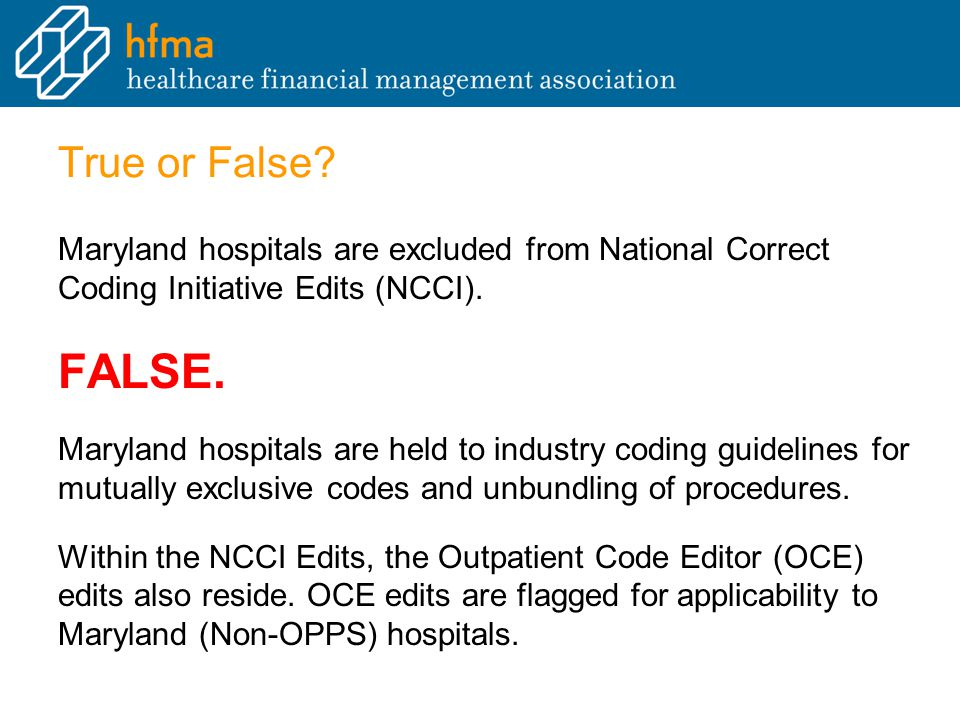 True or False? Maryland hospitals are excluded from National Correct Coding Initiative Edits (NCCI). FALSE. Maryland hospitals are held to industry co