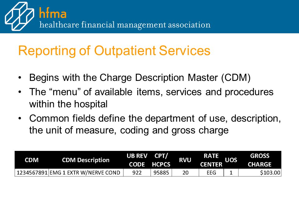 Reporting of Outpatient Services Begins with the Charge Description Master (CDM) The menu of available items, services and procedures within the hospital Common fields define the department of use, description, the unit of measure, coding and gross charge