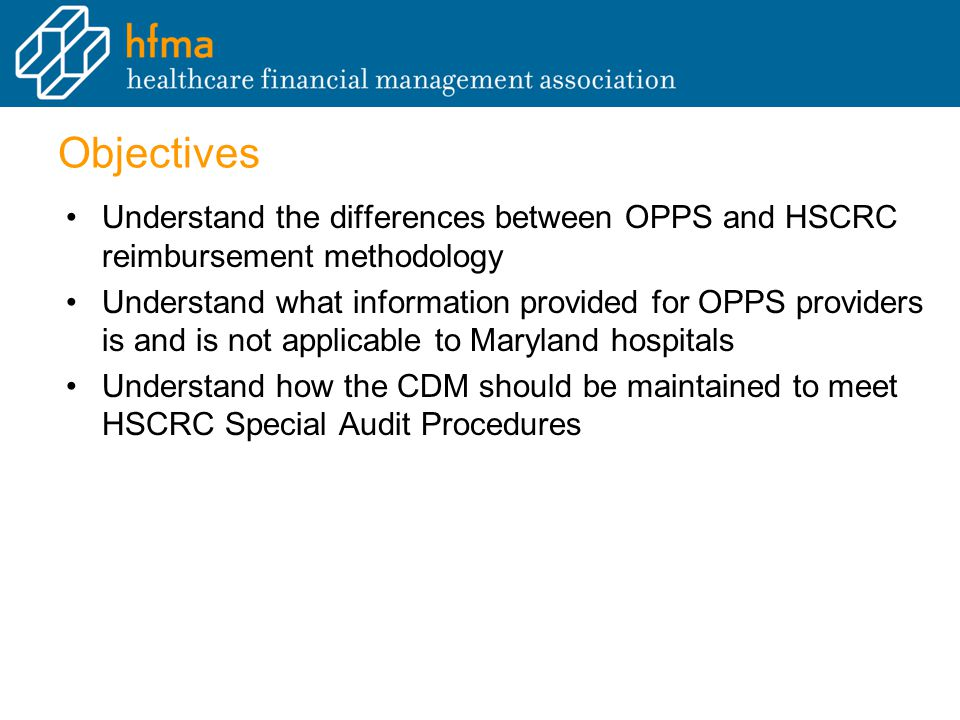 Objectives Understand the differences between OPPS and HSCRC reimbursement methodology Understand what information provided for OPPS providers is and is not applicable to Maryland hospitals Understand how the CDM should be maintained to meet HSCRC Special Audit Procedures