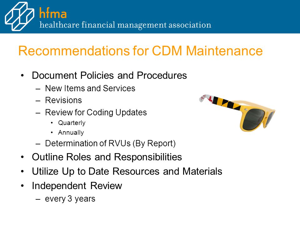 Recommendations for CDM Maintenance Document Policies and Procedures – –New Items and Services – –Revisions – –Review for Coding Updates Quarterly Annually – –Determination of RVUs (By Report) Outline Roles and Responsibilities Utilize Up to Date Resources and Materials Independent Review – –every 3 years