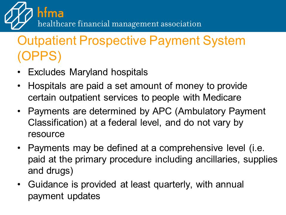 Outpatient Prospective Payment System (OPPS) Excludes Maryland hospitals Hospitals are paid a set amount of money to provide certain outpatient services to people with Medicare Payments are determined by APC (Ambulatory Payment Classification) at a federal level, and do not vary by resource Payments may be defined at a comprehensive level (i.e.