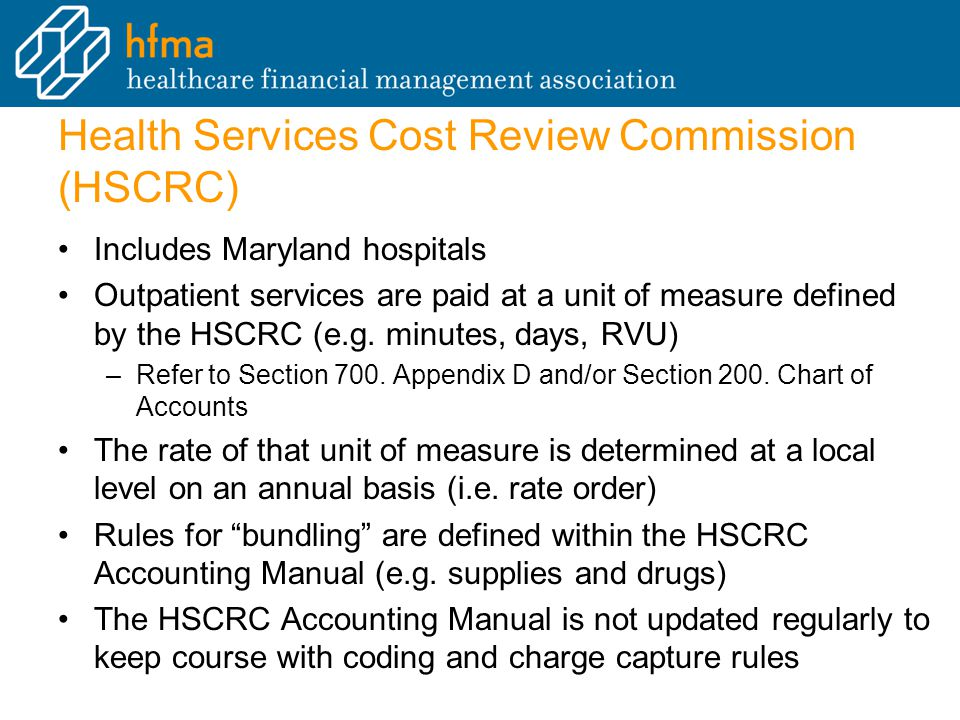 Health Services Cost Review Commission (HSCRC) Includes Maryland hospitals Outpatient services are paid at a unit of measure defined by the HSCRC (e.g.