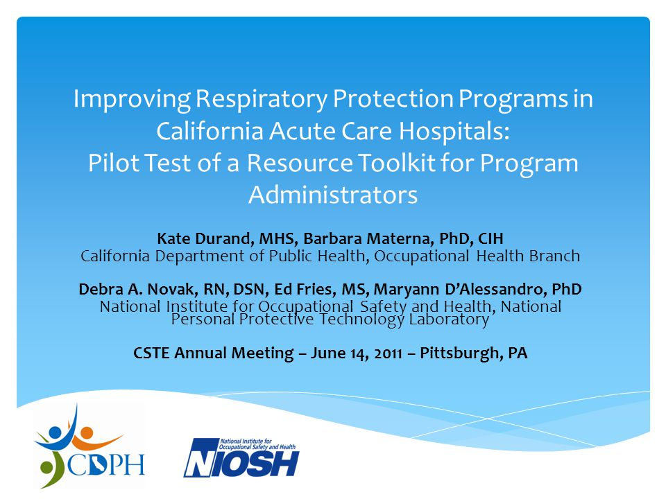 Improving Respiratory Protection Programs in California Acute Care Hospitals: Pilot Test of a Resource Toolkit for Program Administrators Kate Durand, MHS, Barbara Materna, PhD, CIH California Department of Public Health, Occupational Health Branch Debra A.