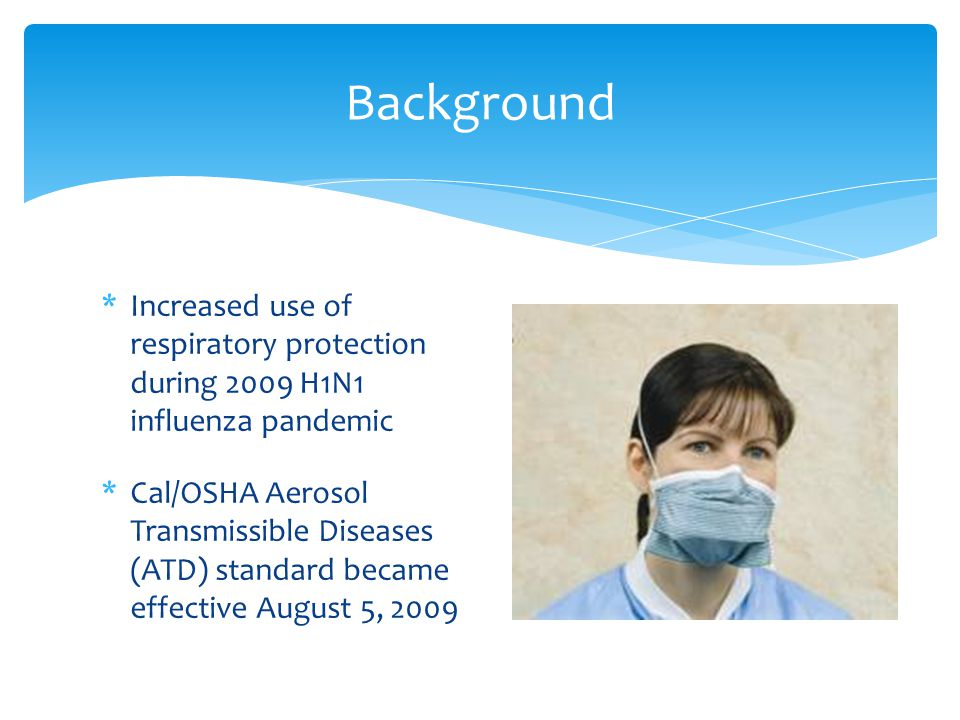 Background *Increased use of respiratory protection during 2009 H1N1 influenza pandemic *Cal/OSHA Aerosol Transmissible Diseases (ATD) standard became effective August 5, 2009