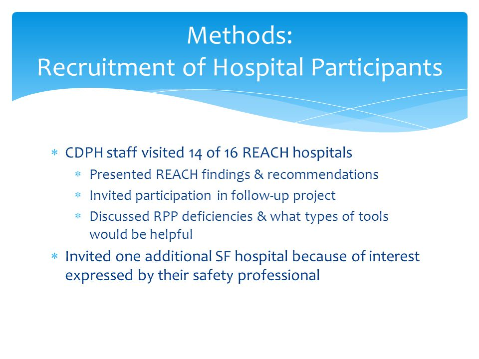  CDPH staff visited 14 of 16 REACH hospitals  Presented REACH findings & recommendations  Invited participation in follow-up project  Discussed RPP deficiencies & what types of tools would be helpful  Invited one additional SF hospital because of interest expressed by their safety professional Methods: Recruitment of Hospital Participants