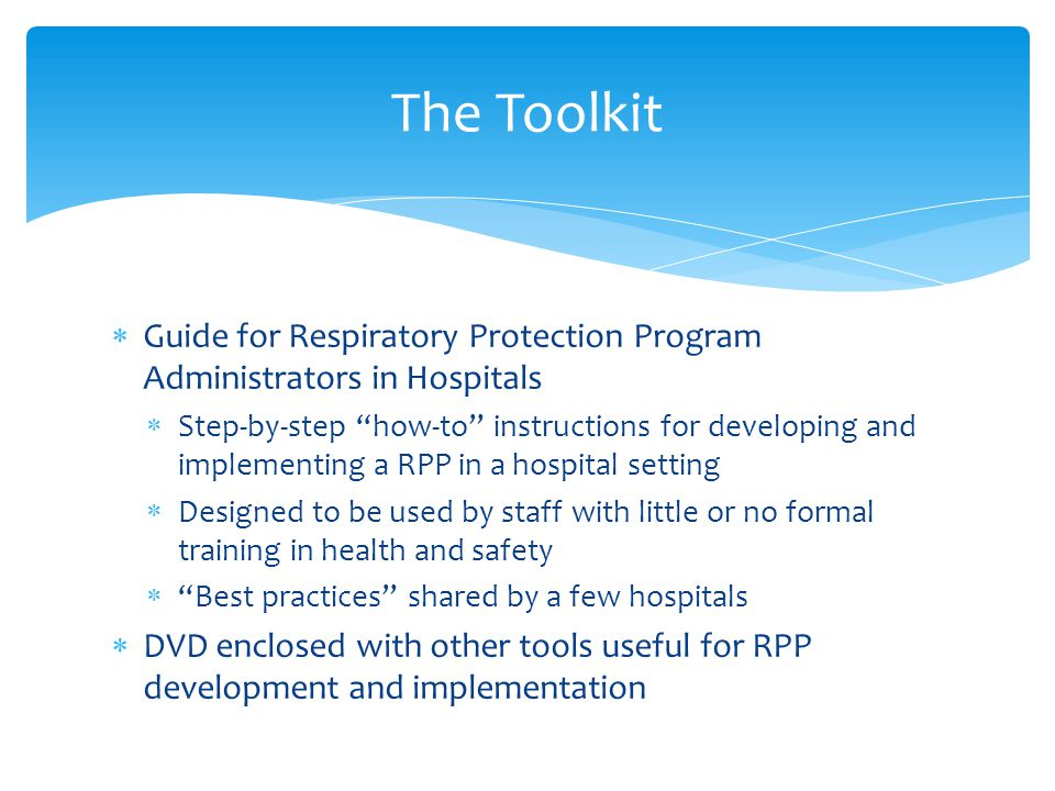 The Toolkit  Guide for Respiratory Protection Program Administrators in Hospitals  Step-by-step how-to instructions for developing and implementing a RPP in a hospital setting  Designed to be used by staff with little or no formal training in health and safety  Best practices shared by a few hospitals  DVD enclosed with other tools useful for RPP development and implementation