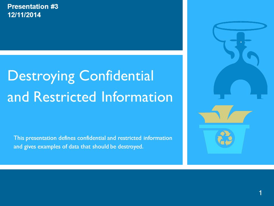 Destroying Confidential and Restricted Information Presentation #3 12/11/2014 This presentation defines confidential and restricted information and gives examples of data that should be destroyed.
