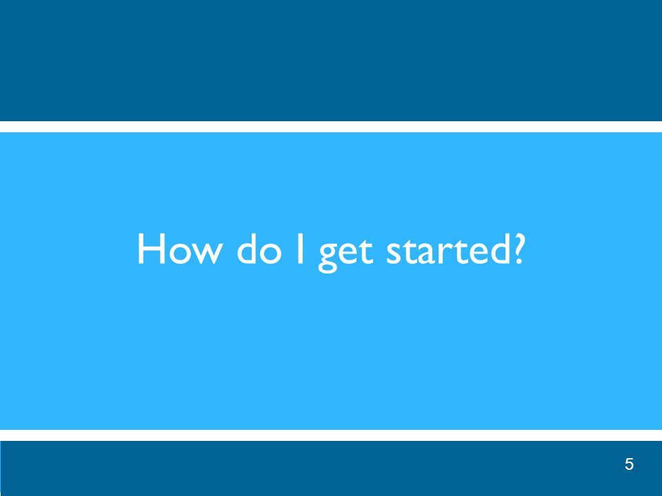 How do I get started? 5