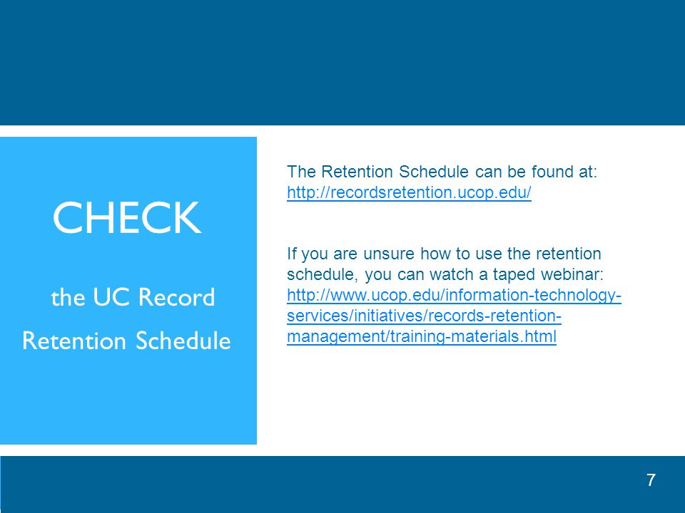 CHECK the UC Record Retention Schedule The Retention Schedule can be found at: http://recordsretention.ucop.edu/ If you are unsure how to use the retention schedule, you can watch a taped webinar: http://www.ucop.edu/information-technology- services/initiatives/records-retention- management/training-materials.html 7