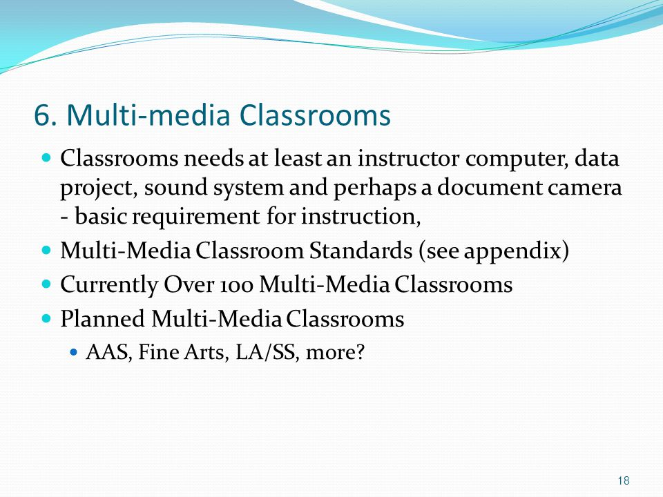 6. Multi-media Classrooms Classrooms needs at least an instructor computer, data project, sound system and perhaps a document camera - basic requireme