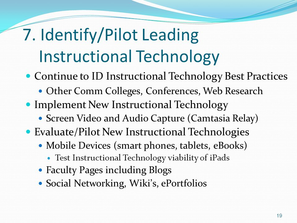 7. Identify/Pilot Leading Instructional Technology Continue to ID Instructional Technology Best Practices Other Comm Colleges, Conferences, Web Resear