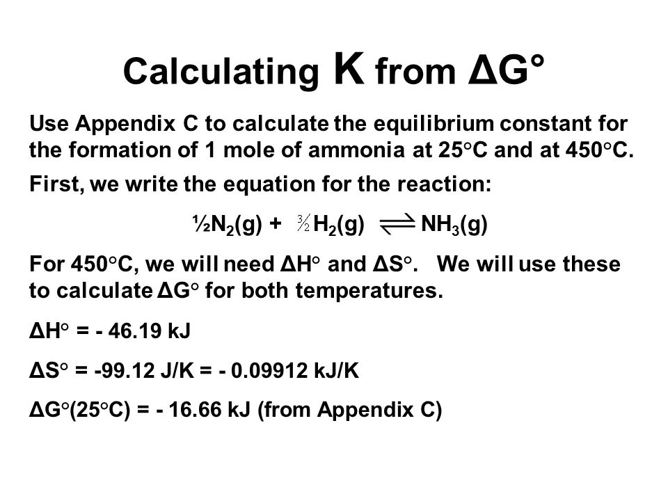 Calculating K from ΔG° Use Appendix C to calculate the equilibrium constant for the formation of 1 mole of ammonia at 25°C and at 450°C. First, we wri