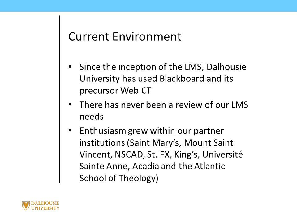 June 3, 2014 | presented by Jane Smith PRESENTATION TITLE Current Environment Since the inception of the LMS, Dalhousie University has used Blackboard and its precursor Web CT There has never been a review of our LMS needs Enthusiasm grew within our partner institutions (Saint Mary's, Mount Saint Vincent, NSCAD, St.