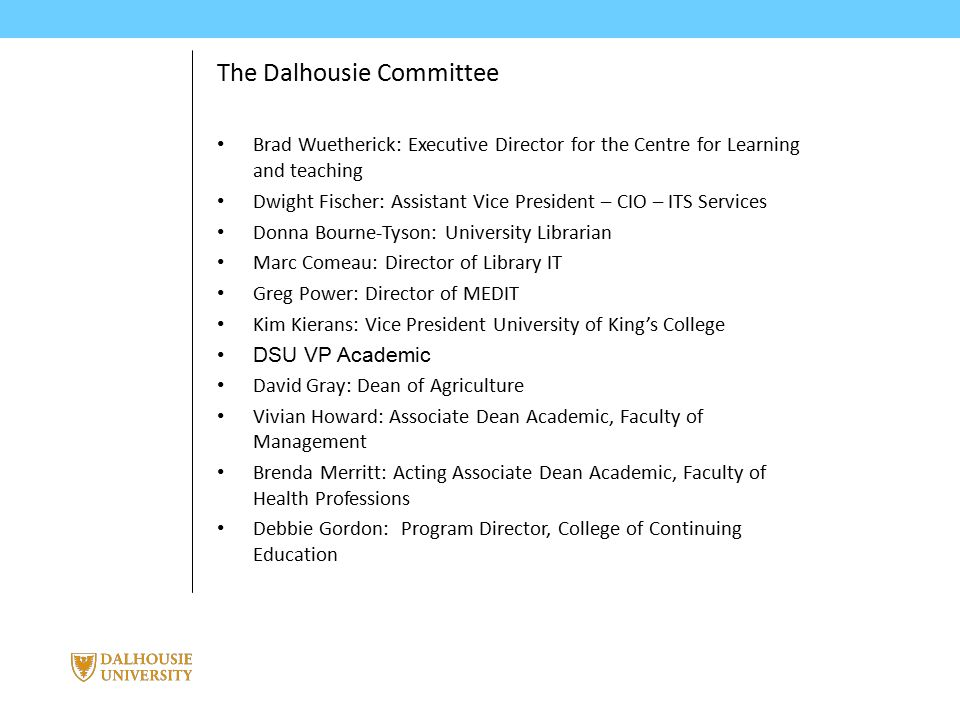 June 3, 2014 | presented by Jane Smith PRESENTATION TITLE The Dalhousie Committee Brad Wuetherick: Executive Director for the Centre for Learning and teaching Dwight Fischer: Assistant Vice President – CIO – ITS Services Donna Bourne-Tyson: University Librarian Marc Comeau: Director of Library IT Greg Power: Director of MEDIT Kim Kierans: Vice President University of King's College DSU VP Academic David Gray: Dean of Agriculture Vivian Howard: Associate Dean Academic, Faculty of Management Brenda Merritt: Acting Associate Dean Academic, Faculty of Health Professions Debbie Gordon: Program Director, College of Continuing Education