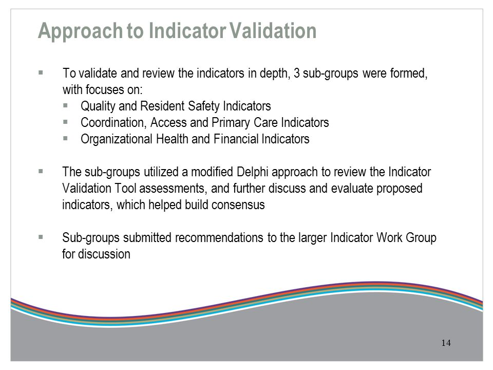 Approach to Indicator Validation  To validate and review the indicators in depth, 3 sub-groups were formed, with focuses on:  Quality and Resident Safety Indicators  Coordination, Access and Primary Care Indicators  Organizational Health and Financial Indicators  The sub-groups utilized a modified Delphi approach to review the Indicator Validation Tool assessments, and further discuss and evaluate proposed indicators, which helped build consensus  Sub-groups submitted recommendations to the larger Indicator Work Group for discussion 14