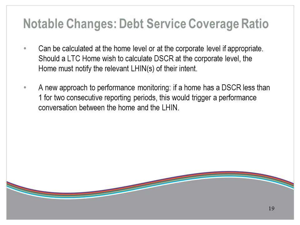 Notable Changes: Debt Service Coverage Ratio 19 Can be calculated at the home level or at the corporate level if appropriate.