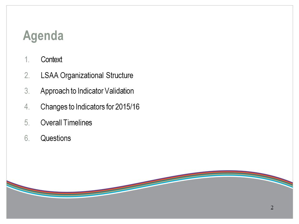 Agenda 1.Context 2.LSAA Organizational Structure 3.Approach to Indicator Validation 4.Changes to Indicators for 2015/16 5.Overall Timelines 6.Questions 2
