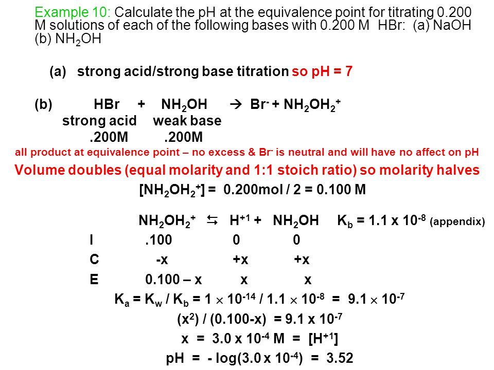 Example 10: Calculate the pH at the equivalence point for titrating 0.200 M solutions of each of the following bases with 0.200 M HBr: (a) NaOH (b) NH 2 OH (a) strong acid/strong base titration so pH = 7 (b) HBr + NH 2 OH  Br - + NH 2 OH 2 + strong acid weak base.200M all product at equivalence point – no excess & Br - is neutral and will have no affect on pH Volume doubles (equal molarity and 1:1 stoich ratio) so molarity halves [NH 2 OH 2 + ] = 0.200mol / 2 = 0.100 M NH 2 OH 2 +  H +1 + NH 2 OH K b = 1.1 x 10 -8 (appendix) I.100 0 0 C -x +x +x E0.100 – x x x K a = K w / K b = 1  10 -14 / 1.1  10 -8 = 9.1  10 -7 (x 2 ) / (0.100-x) = 9.1 x 10 -7 x = 3.0 x 10 -4 M = [H +1 ] pH = - log(3.0 x 10 -4 ) = 3.52