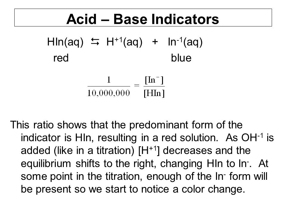 Acid – Base Indicators HIn(aq)  H +1 (aq) + In -1 (aq) red blue This ratio shows that the predominant form of the indicator is HIn, resulting in a red solution.