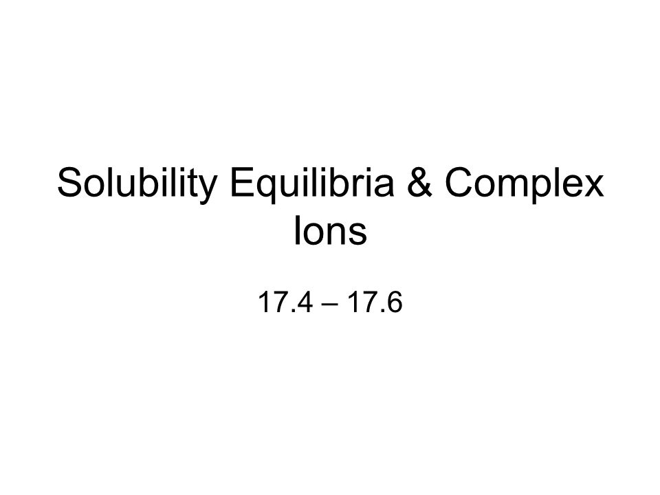 Solubility Equilibria & Complex Ions 17.4 – 17.6