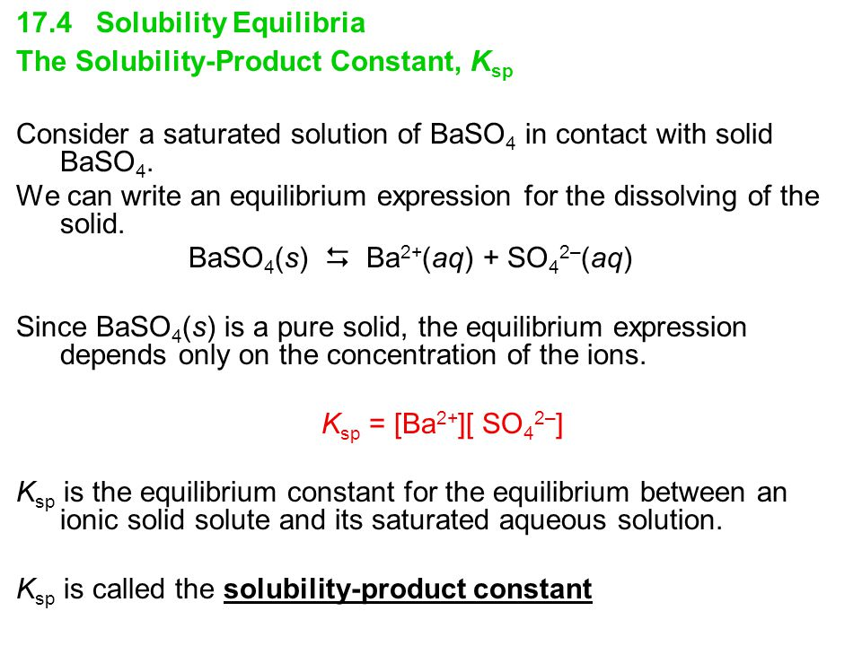 17.4 Solubility Equilibria The Solubility-Product Constant, K sp Consider a saturated solution of BaSO 4 in contact with solid BaSO 4.