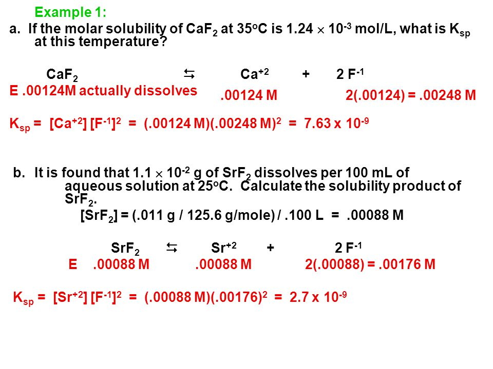 Example 1: a. If the molar solubility of CaF 2 at 35 o C is 1.24  10 -3 mol/L, what is K sp at this temperature? CaF 2  Ca +2 + 2 F -1 E.00124M actu