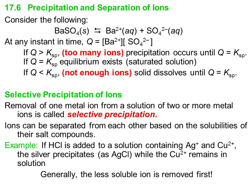 17.6 Precipitation and Separation of Ions Consider the following: BaSO 4 (s)  Ba 2+ (aq) + SO 4 2– (aq) At any instant in time, Q = [Ba 2+ ][ SO 4 2– ] If Q > K sp, (too many ions) precipitation occurs until Q = K sp.