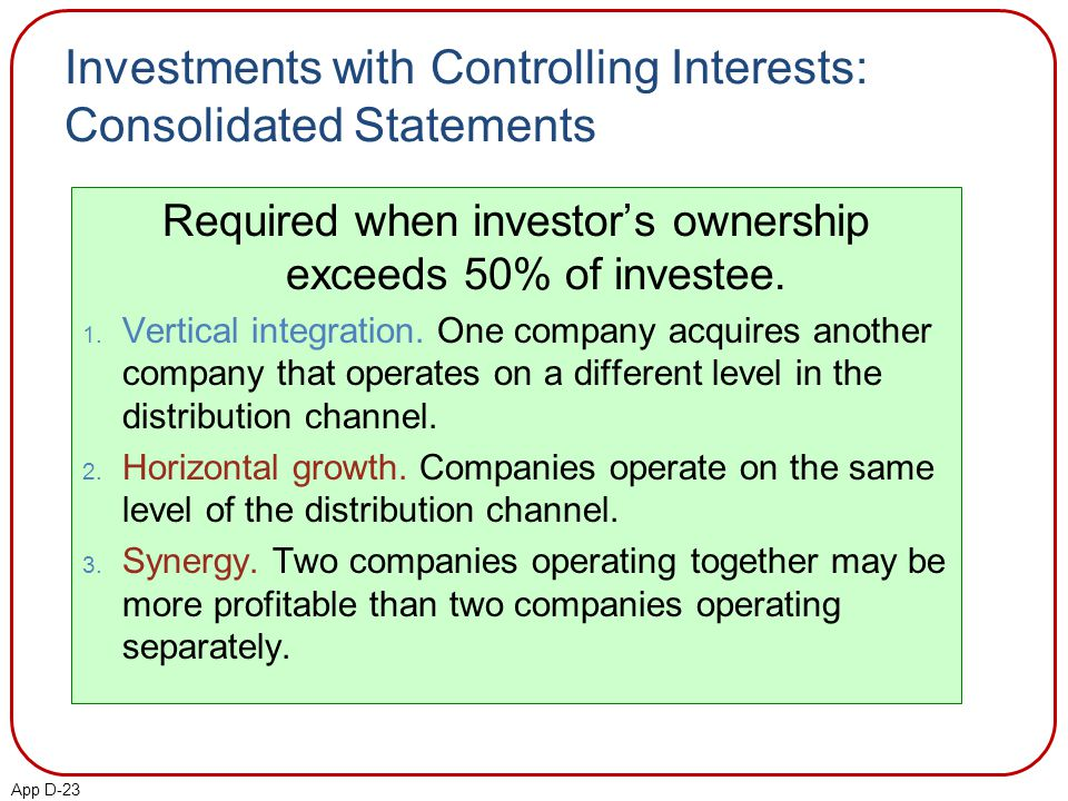 App D-23 Investments with Controlling Interests: Consolidated Statements Required when investor's ownership exceeds 50% of investee.