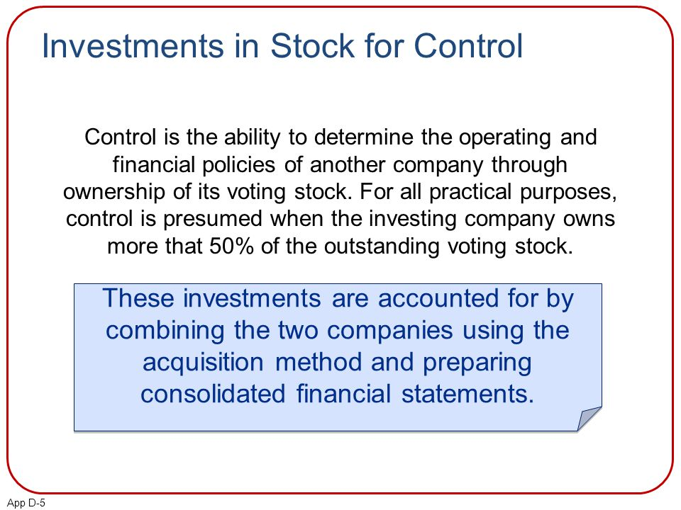 App D-5 Investments in Stock for Control Control is the ability to determine the operating and financial policies of another company through ownership of its voting stock.