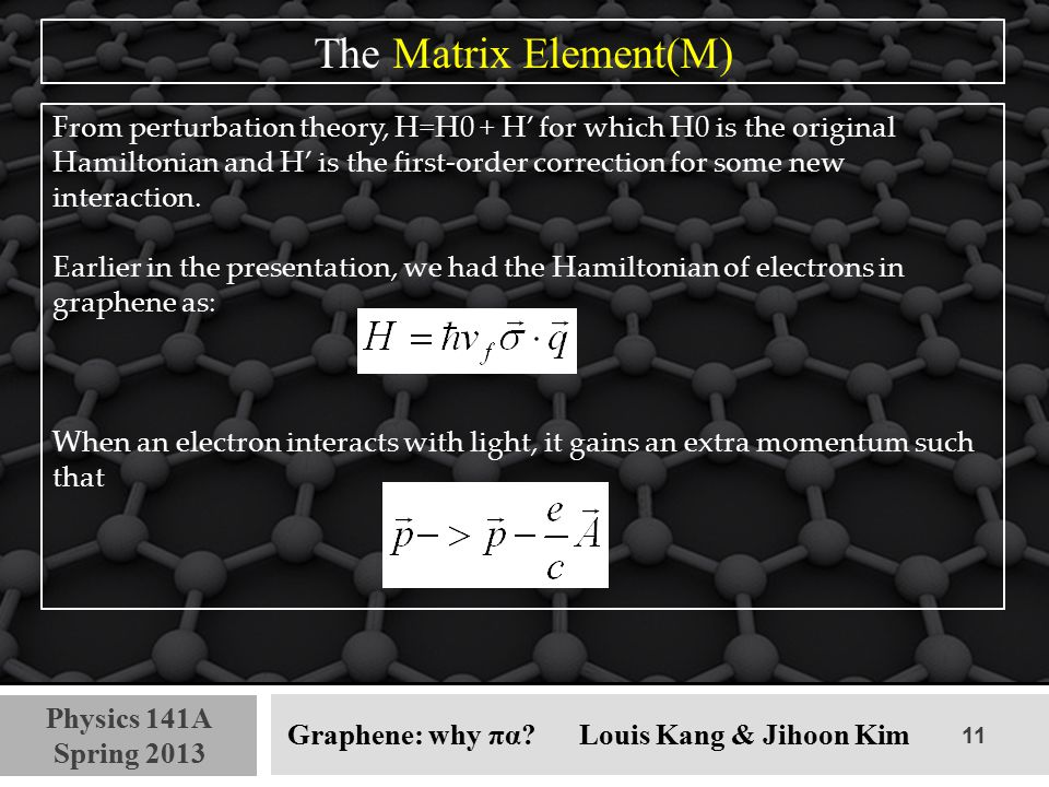 11 Physics 141A Spring 2013 Graphene: why πα? Louis Kang & Jihoon Kim The Matrix Element(M) From perturbation theory, H=H0 + H' for which H0 is the or