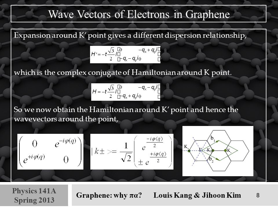 8 Physics 141A Spring 2013 Graphene: why πα? Louis Kang & Jihoon Kim Wave Vectors of Electrons in Graphene Expansion around K' point gives a different