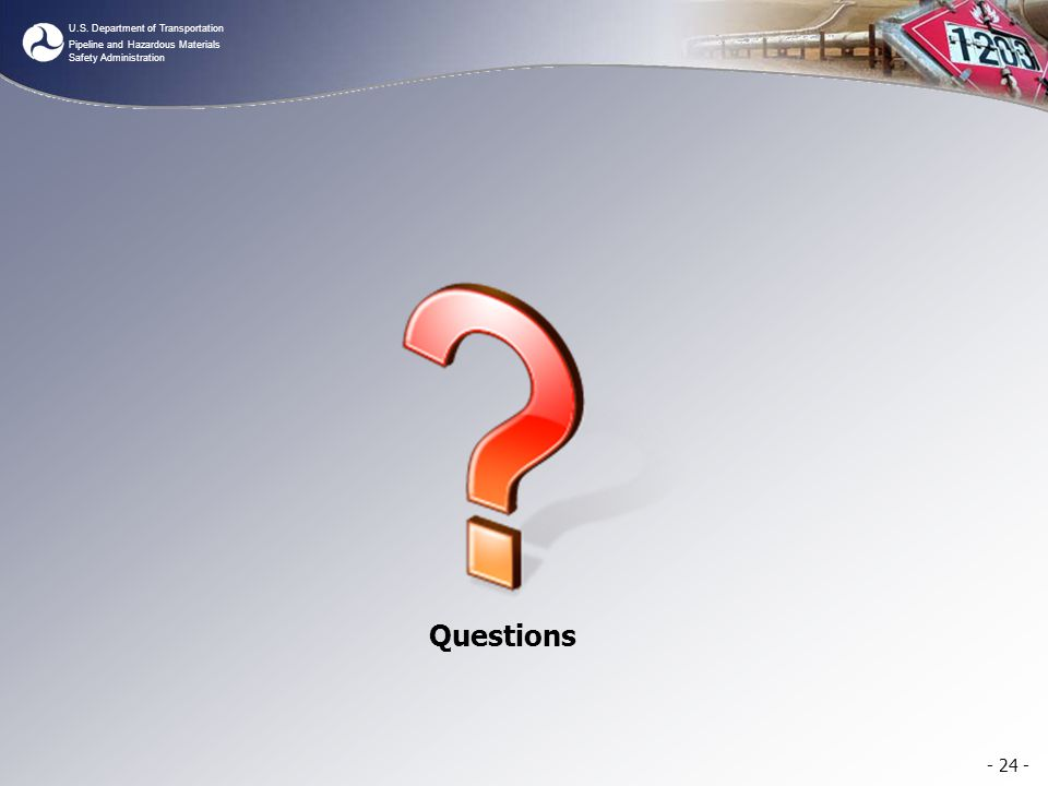 U.S. Department of Transportation Pipeline and Hazardous Materials Safety Administration - 24 - Questions