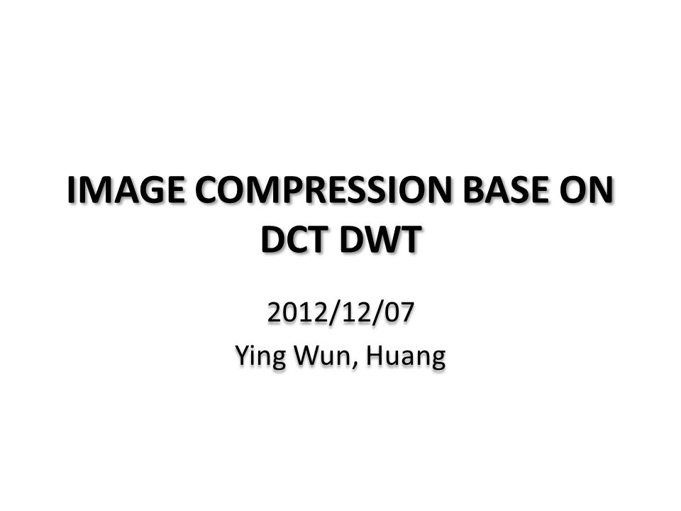 IMAGE COMPRESSION BASE ON DCT DWT 2012/12/07 Ying Wun, Huang 2012/12/07 Ying Wun, Huang