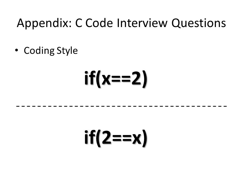 Appendix: C Code Interview Questions Coding Style if(x==2) if(2==x)