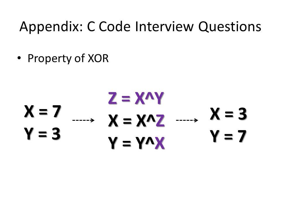 Appendix: C Code Interview Questions Property of XOR X = 7 Y = 3 Z = X^Y X = X^Z Y = Y^X X = 3 Y = 7