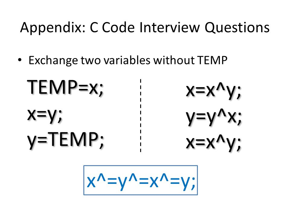 Appendix: C Code Interview Questions Exchange two variables without TEMP TEMP=x; x=y; y=TEMP; TEMP=x; x=y; y=TEMP; x^=y^=x^=y; x=x^y; y=y^x; x=x^y; y=y^x; x=x^y;